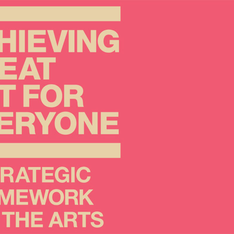 Clip from cover of the Arts Council's strategic framework document. Reads: Achieving Great Art for Everyone