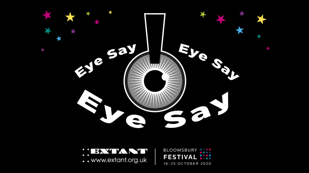 The logo for Eye Say, Eye Say, Eye Say: Upon a black background, a pupil in the middle of the image is outlined with the words 'Eye Say Eye Say Eye Say' bolded and in white, in the shape of an eye. Small, multicoloured stars surround the eye on the two top corners of the image. The Extant and Bloomsbury Festival logos are on the bottom of the image.