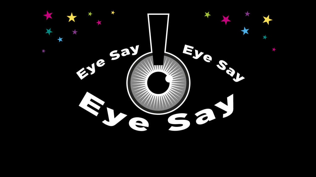 The logo for Eye Say, Eye Say, Eye Say: Upon a black background, a pupil in the middle of the image is outlined with the words 'Eye Say Eye Say Eye Say' bolded and in white, in the shape of an eye. Small, multicoloured stars surround the eye on the two top corners of the image.